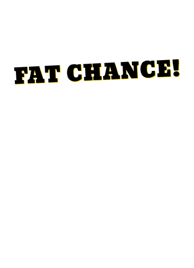 Fat Chance Birthday Card Inside